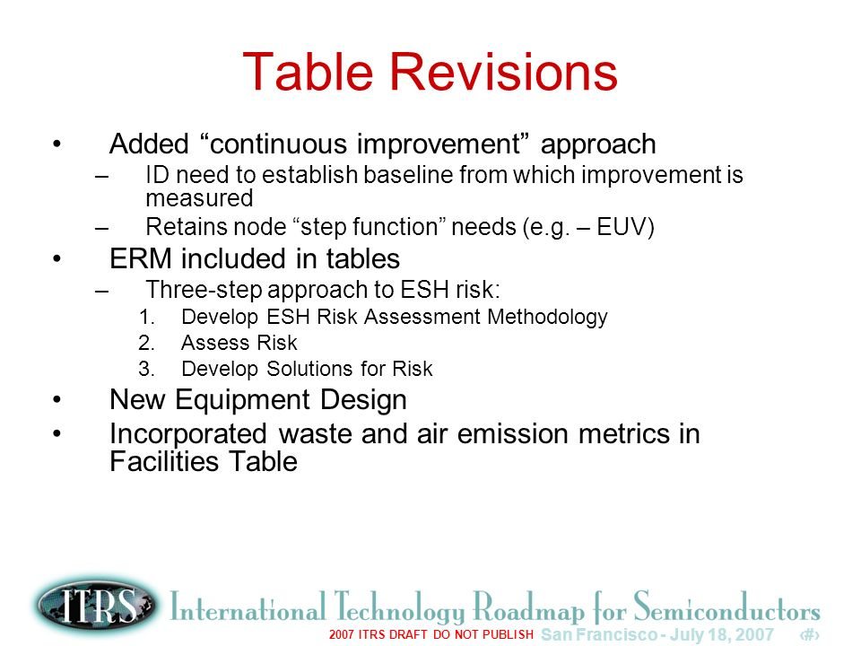 San Francisco - July 18, 20076 2007 ITRS DRAFT DO NOT PUBLISH Table Revisions Added continuous improvement approach –ID need to establish baseline from which improvement is measured –Retains node step function needs (e.g.