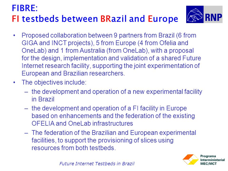 FIBRE: FI testbeds between BRazil and Europe Proposed collaboration between 9 partners from Brazil (6 from GIGA and INCT projects), 5 from Europe (4 f