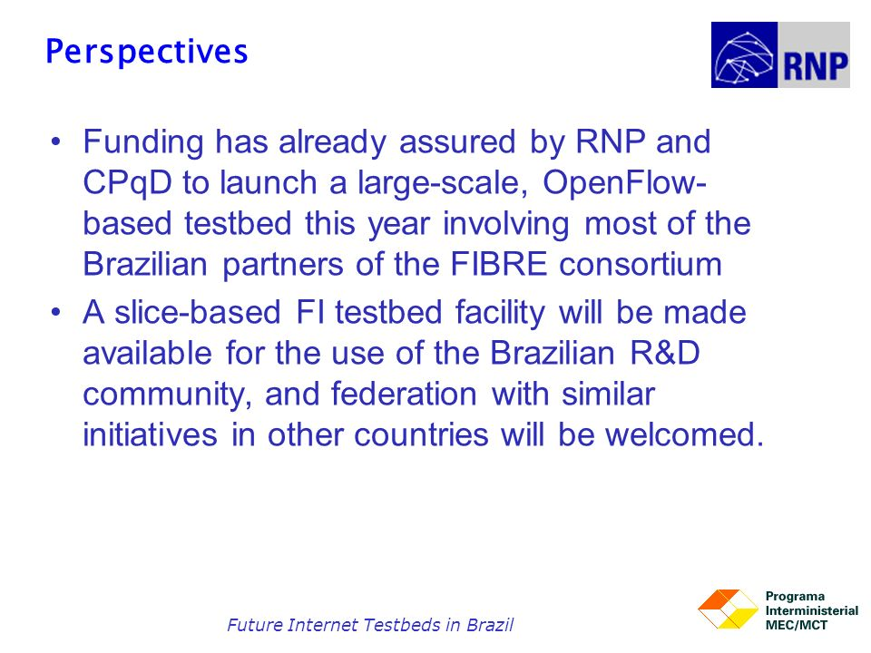 Perspectives Funding has already assured by RNP and CPqD to launch a large-scale, OpenFlow- based testbed this year involving most of the Brazilian pa