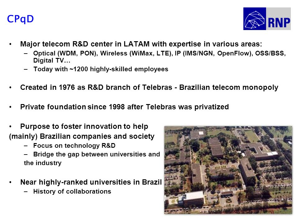 CPqD Major telecom R&D center in LATAM with expertise in various areas: –Optical (WDM, PON), Wireless (WiMax, LTE), IP (IMS/NGN, OpenFlow), OSS/BSS, D