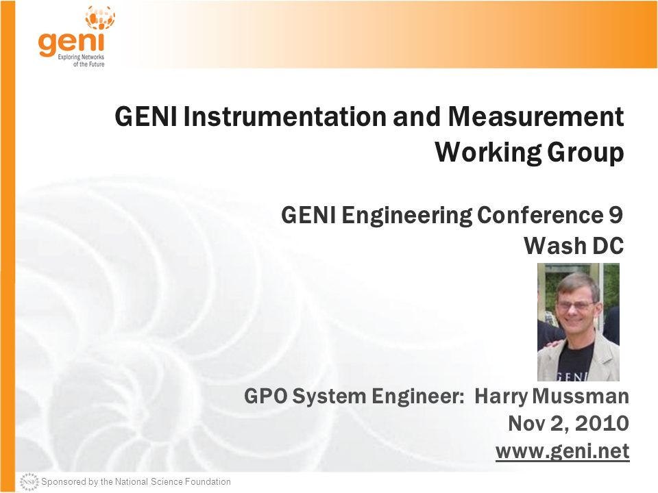 Sponsored by the National Science Foundation GENI Instrumentation and Measurement Working Group GENI Engineering Conference 9 Wash DC GPO System Engineer: Harry Mussman Nov 2,