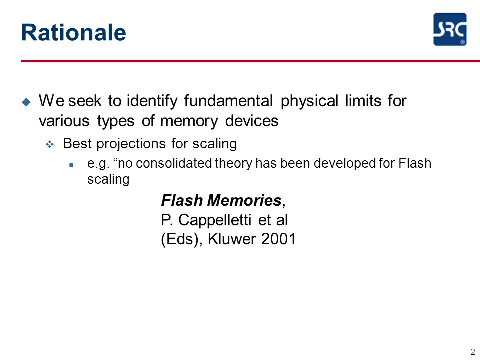 2 Rationale u We seek to identify fundamental physical limits for various types of memory devices v Best projections for scaling n e.g. no consolidate