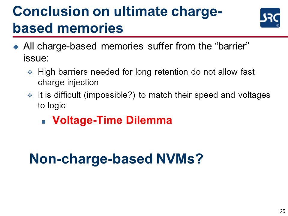 25 Conclusion on ultimate charge- based memories u All charge-based memories suffer from the barrier issue: v High barriers needed for long retention