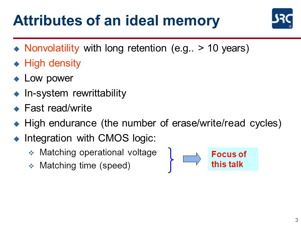 3 Attributes of an ideal memory u Nonvolatility with long retention (e.g.. > 10 years) u High density u Low power u In-system rewrittability u Fast re