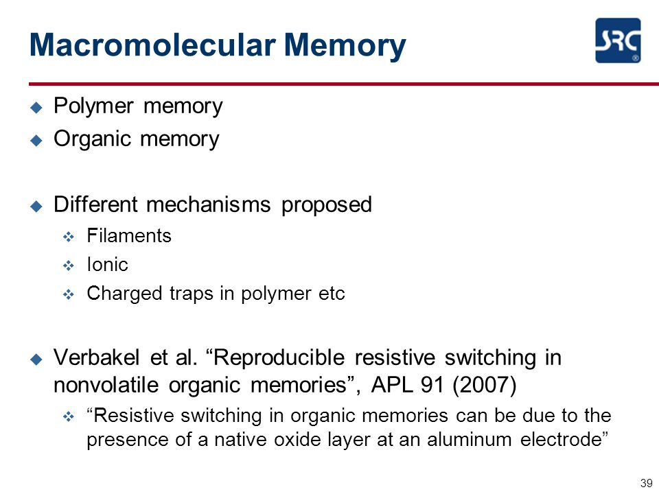 39 Macromolecular Memory u Polymer memory u Organic memory u Different mechanisms proposed v Filaments v Ionic v Charged traps in polymer etc u Verbak