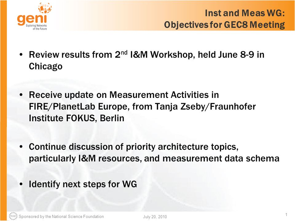 Sponsored by the National Science Foundation 1 July 20, 2010 Inst and Meas WG: Objectives for GEC8 Meeting Review results from 2 nd I&M Workshop, held June 8-9 in Chicago Receive update on Measurement Activities in FIRE/PlanetLab Europe, from Tanja Zseby/Fraunhofer Institute FOKUS, Berlin Continue discussion of priority architecture topics, particularly I&M resources, and measurement data schema Identify next steps for WG