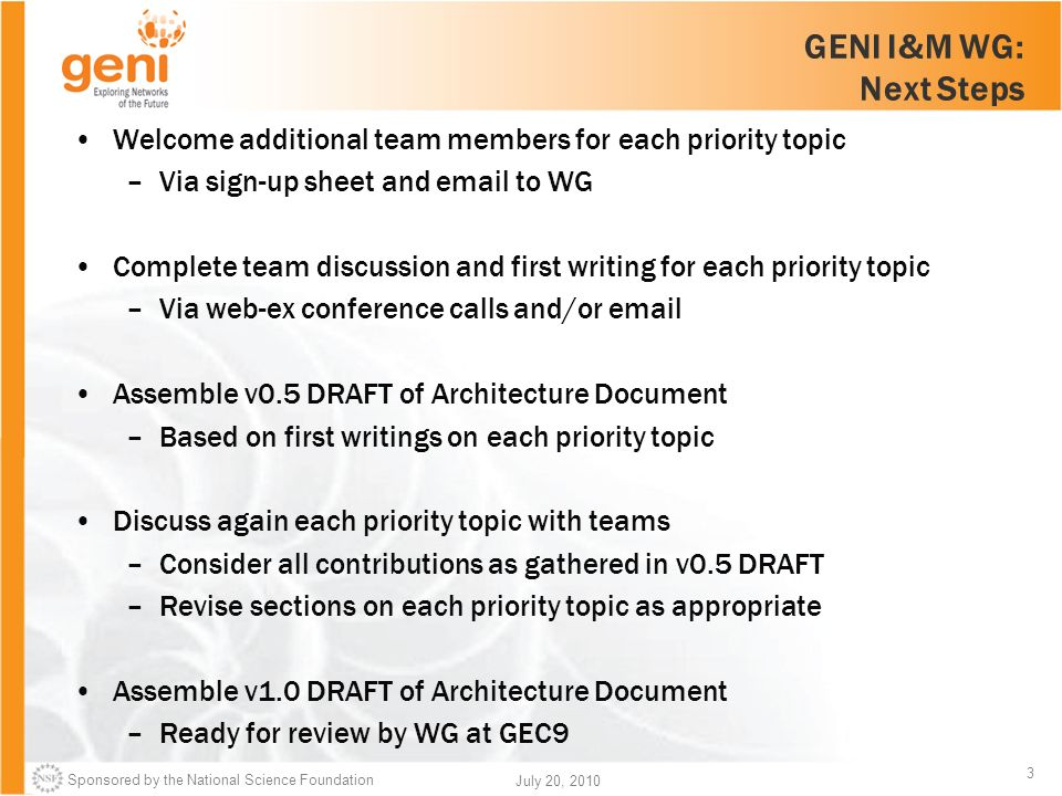 Sponsored by the National Science Foundation 3 July 20, 2010 GENI I&M WG: Next Steps Welcome additional team members for each priority topic –Via sign-up sheet and email to WG Complete team discussion and first writing for each priority topic –Via web-ex conference calls and/or email Assemble v0.5 DRAFT of Architecture Document –Based on first writings on each priority topic Discuss again each priority topic with teams –Consider all contributions as gathered in v0.5 DRAFT –Revise sections on each priority topic as appropriate Assemble v1.0 DRAFT of Architecture Document –Ready for review by WG at GEC9