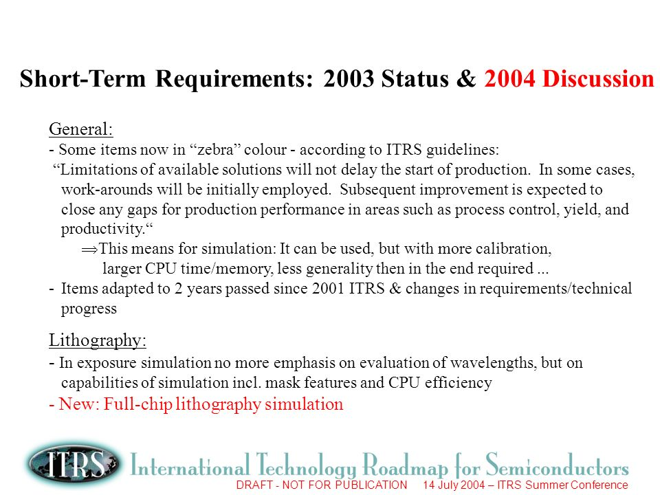 DRAFT - NOT FOR PUBLICATION 14 July 2004 – ITRS Summer Conference Short-Term Requirements: 2003 Status & 2004 Discussion General: - Some items now in zebra colour - according to ITRS guidelines: Limitations of available solutions will not delay the start of production.