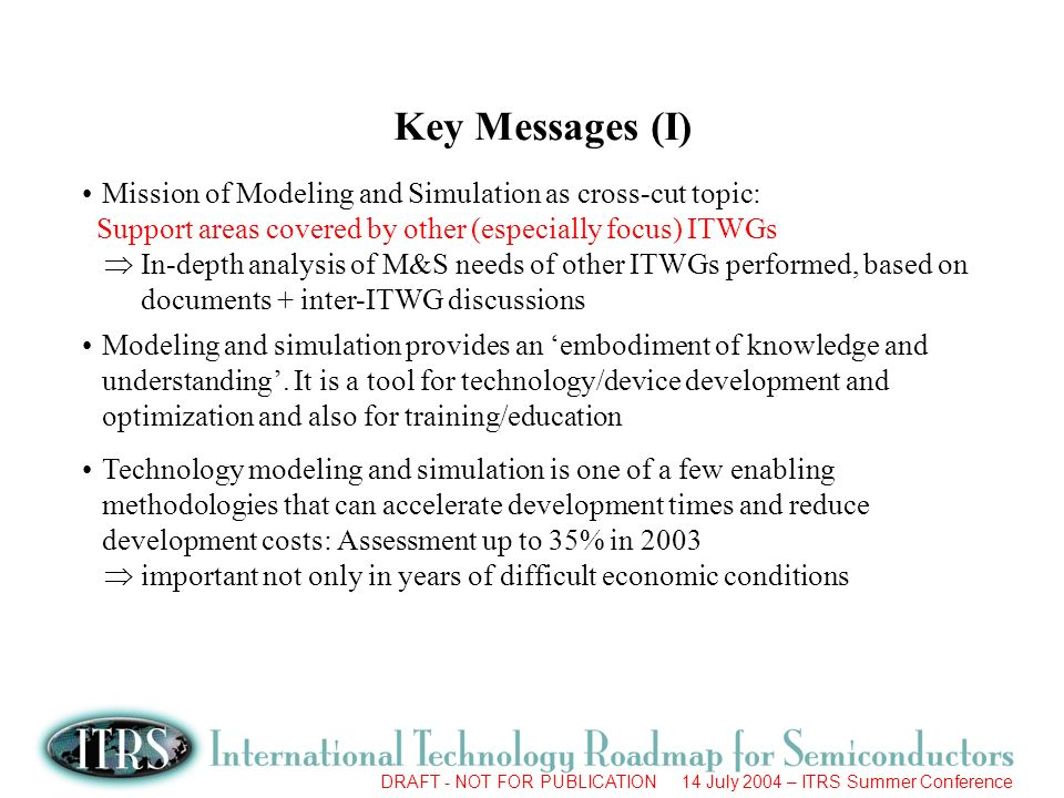 DRAFT - NOT FOR PUBLICATION 14 July 2004 – ITRS Summer Conference Key Messages (I) Mission of Modeling and Simulation as cross-cut topic: Support areas covered by other (especially focus) ITWGs In-depth analysis of M&S needs of other ITWGs performed, based on documents + inter-ITWG discussions Modeling and simulation provides an embodiment of knowledge and understanding.