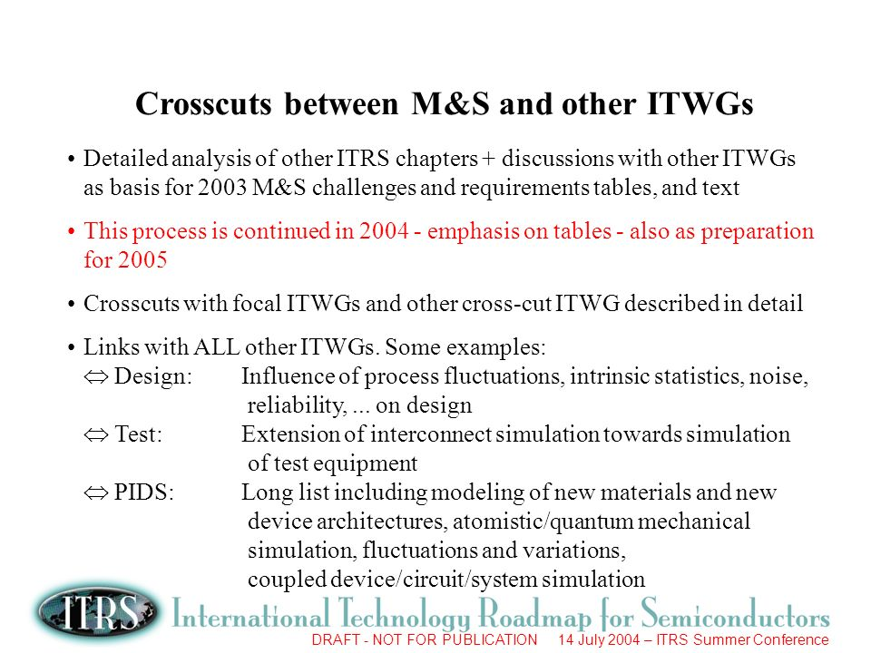 DRAFT - NOT FOR PUBLICATION 14 July 2004 – ITRS Summer Conference Crosscuts between M&S and other ITWGs Detailed analysis of other ITRS chapters + discussions with other ITWGs as basis for 2003 M&S challenges and requirements tables, and text This process is continued in 2004 - emphasis on tables - also as preparation for 2005 Crosscuts with focal ITWGs and other cross-cut ITWG described in detail Links with ALL other ITWGs.