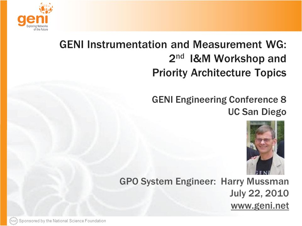Sponsored by the National Science Foundation GENI Instrumentation and Measurement WG: 2 nd I&M Workshop and Priority Architecture Topics GENI Engineering Conference 8 UC San Diego GPO System Engineer: Harry Mussman July 22, 2010 www.geni.net