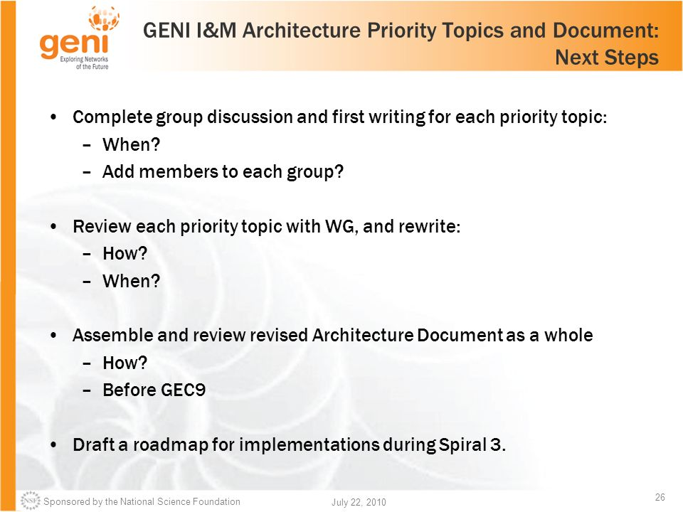 Sponsored by the National Science Foundation 26 July 22, 2010 GENI I&M Architecture Priority Topics and Document: Next Steps Complete group discussion and first writing for each priority topic: –When.