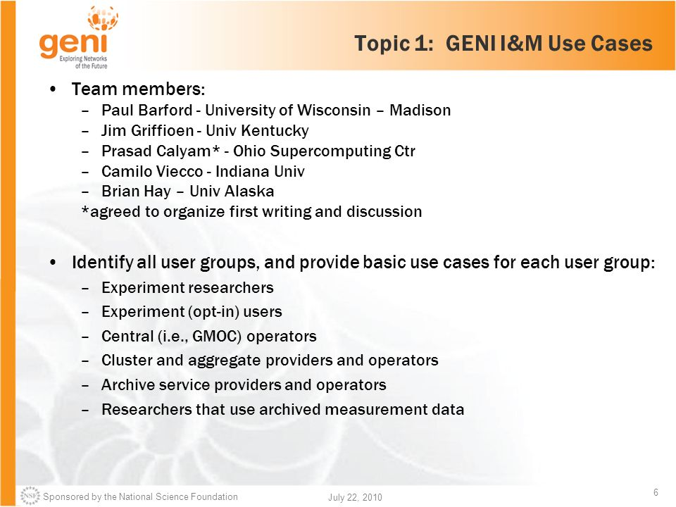 Sponsored by the National Science Foundation 6 July 22, 2010 Topic 1: GENI I&M Use Cases Team members: –Paul Barford - University of Wisconsin – Madison –Jim Griffioen - Univ Kentucky –Prasad Calyam* - Ohio Supercomputing Ctr –Camilo Viecco - Indiana Univ –Brian Hay – Univ Alaska *agreed to organize first writing and discussion Identify all user groups, and provide basic use cases for each user group: –Experiment researchers –Experiment (opt-in) users –Central (i.e., GMOC) operators –Cluster and aggregate providers and operators –Archive service providers and operators –Researchers that use archived measurement data
