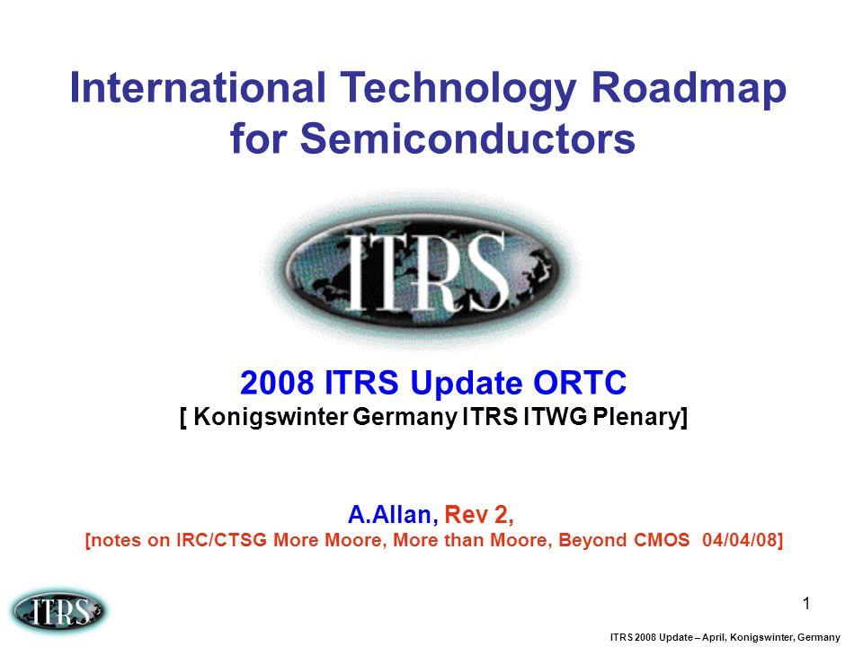ITRS 2008 Update – April, Konigswinter, Germany 1 International Technology Roadmap for Semiconductors 2008 ITRS Update ORTC [ Konigswinter Germany ITR
