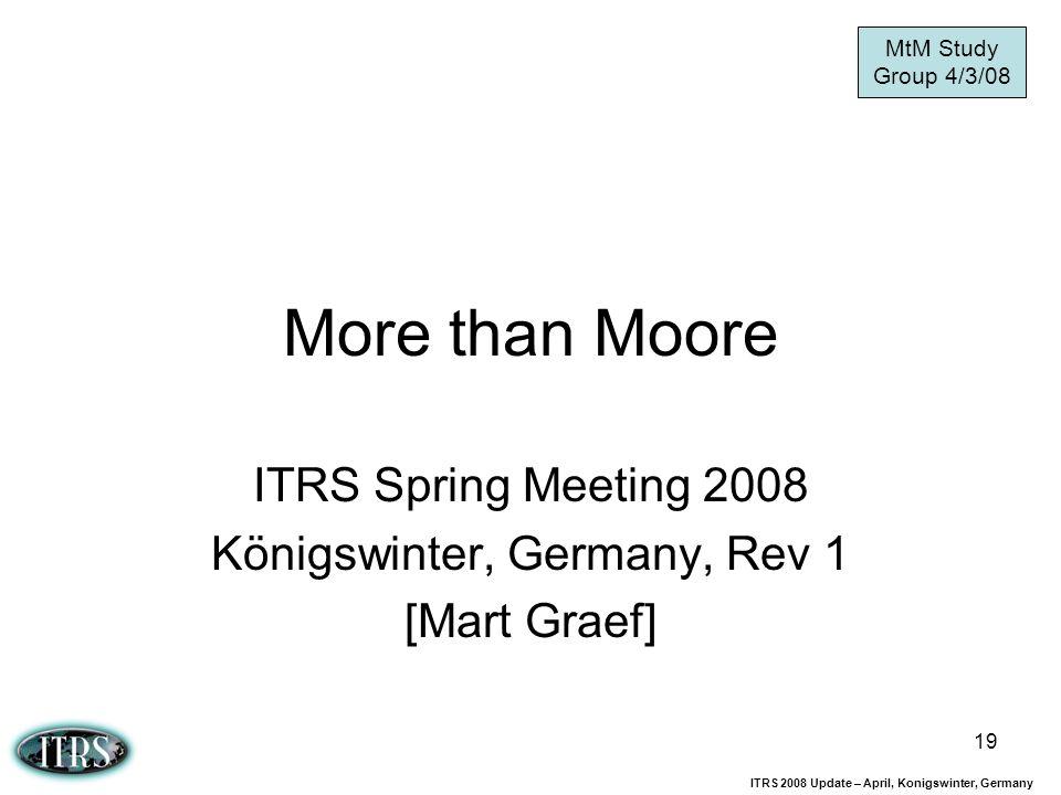 ITRS 2008 Update – April, Konigswinter, Germany 19 More than Moore ITRS Spring Meeting 2008 Königswinter, Germany, Rev 1 [Mart Graef] MtM Study Group