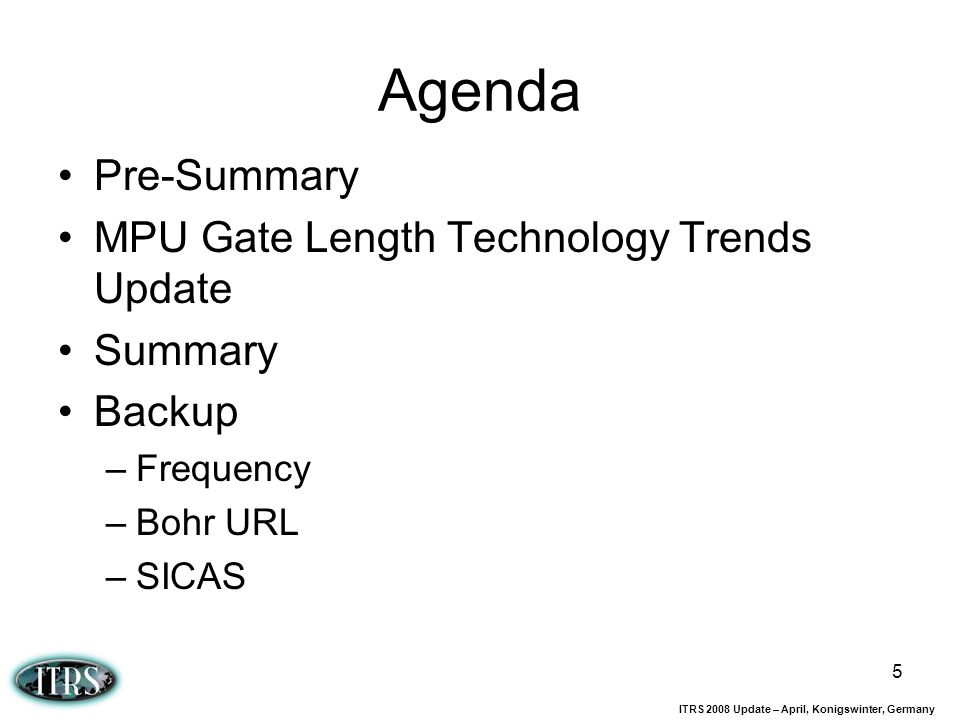 ITRS 2008 Update – April, Konigswinter, Germany 5 Agenda Pre-Summary MPU Gate Length Technology Trends Update Summary Backup –Frequency –Bohr URL –SIC