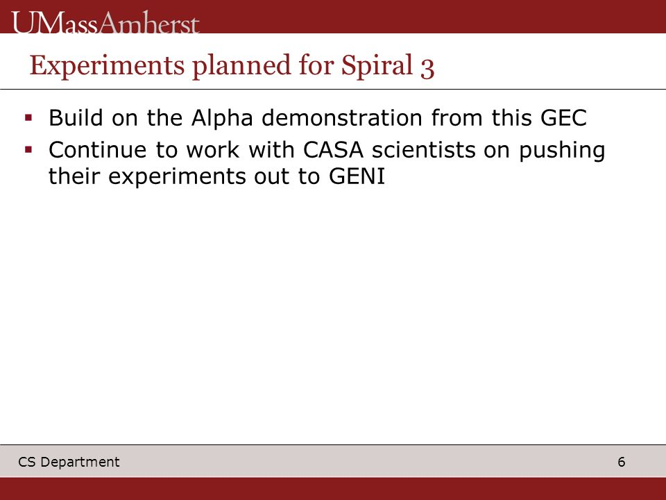 6 CS Department Experiments planned for Spiral 3 Build on the Alpha demonstration from this GEC Continue to work with CASA scientists on pushing their experiments out to GENI