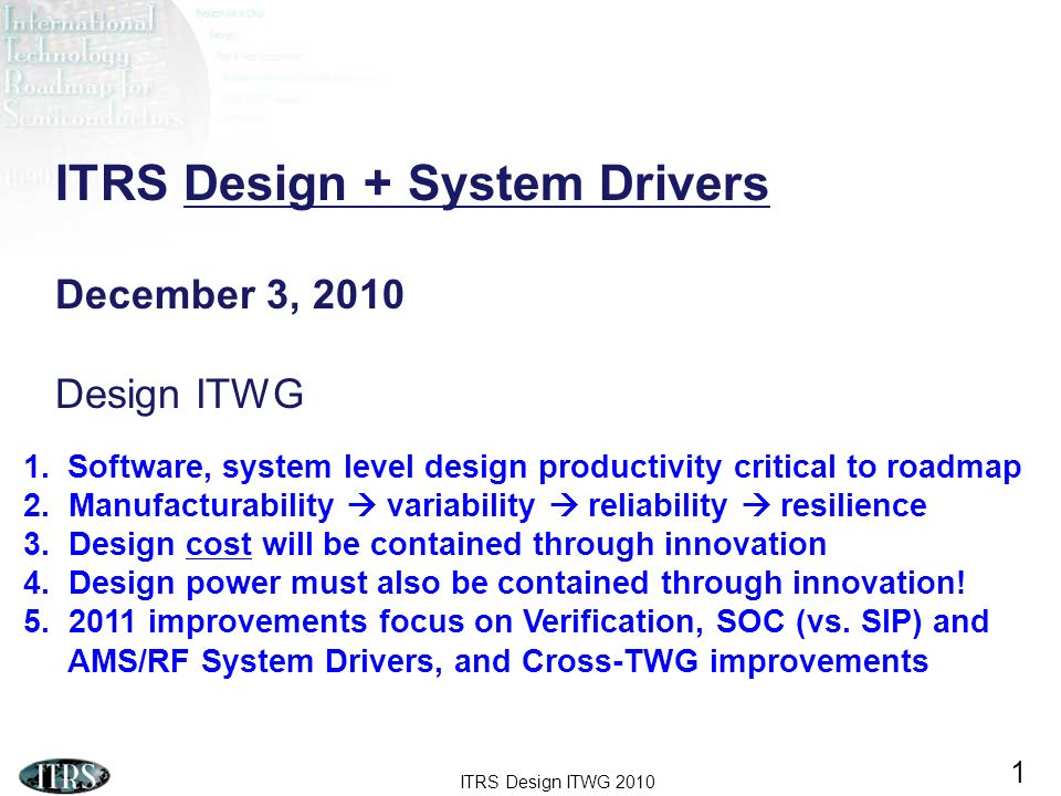 ITRS Design ITWG 2010 2 2 2004 2005 2006 2007 Explore Design metrics Design Technology metrics Revised Design metrics Revised Design Technology Metrics Consumer Portable Driver Consumer Stationary, Portable Drivers Consumer Stationary, Portable, Networking Drivers More Than Moore (MTM) analysis + iNEMI Driver study System Drivers Chapter Design Chapter 2008 Revised Design Metrics DFM extension Updated Consumer Stationary, Portable, and Networking Drivers MTM extension + iNEMI + SW !.