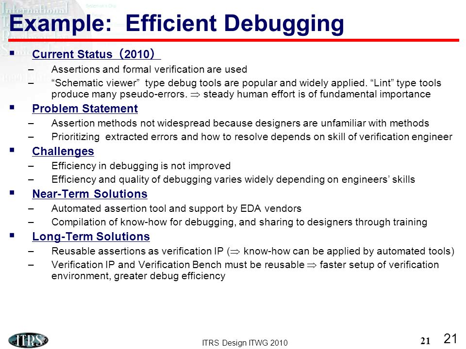 ITRS Design ITWG 2010 21 Current Status 2010 –Assertions and formal verification are used –Schematic viewer type debug tools are popular and widely applied.
