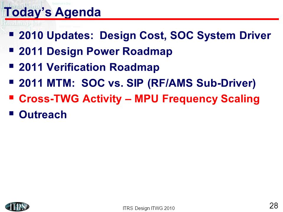 ITRS Design ITWG 2010 28 Todays Agenda 2010 Updates: Design Cost, SOC System Driver 2011 Design Power Roadmap 2011 Verification Roadmap 2011 MTM: SOC vs.