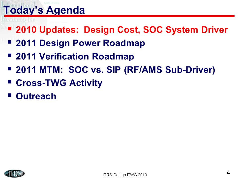 ITRS Design ITWG 2010 25 ITRS-iNEMI Domain Space SiP-SoC More-than-Moore Proposal Chip levelSystem level Tech requirements Market requirements Portable emulator RF/AMS Driver Portable consumer driver 123 Update portable driver Update portable emulator PA Case Study (SoC v.