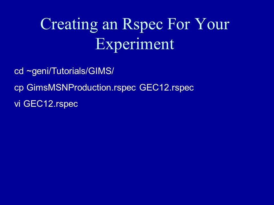 Creating an Rspec For Your Experiment cd ~geni/Tutorials/GIMS/ cp GimsMSNProduction.rspec GEC12.rspec vi GEC12.rspec