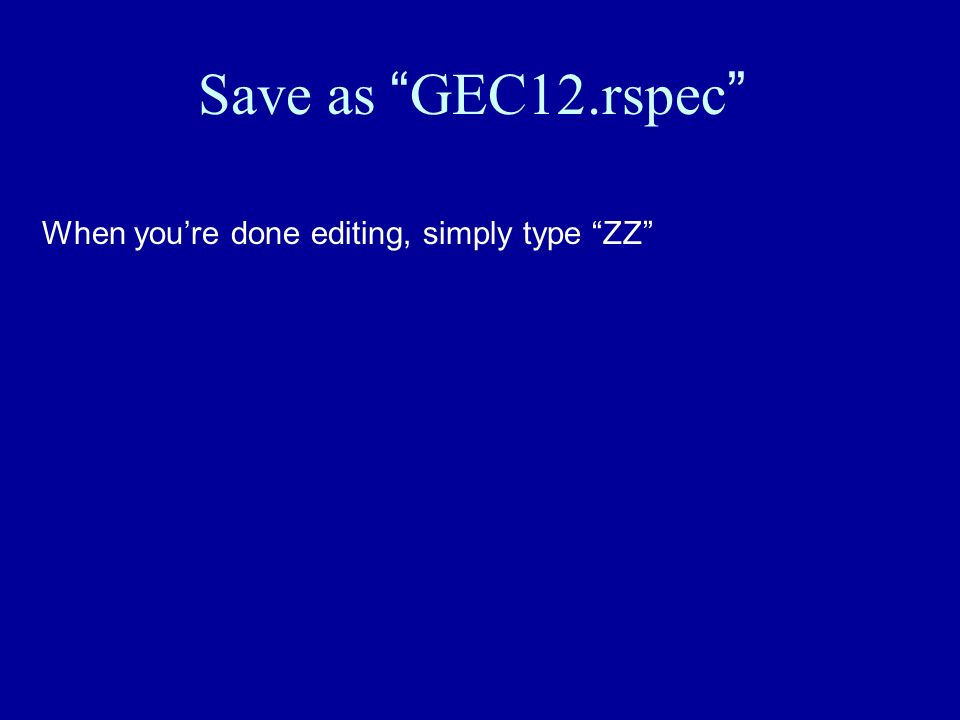 Save as GEC12.rspec When youre done editing, simply type ZZ