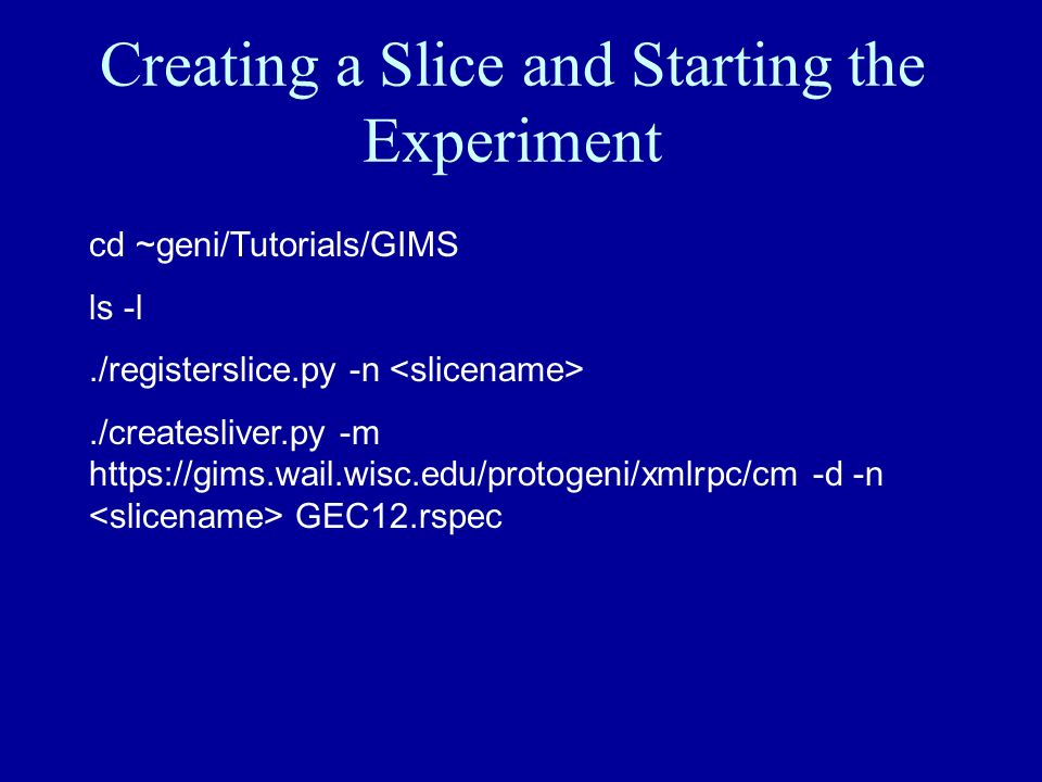 Creating a Slice and Starting the Experiment cd ~geni/Tutorials/GIMS ls -l./registerslice.py -n./createsliver.py -m https://gims.wail.wisc.edu/protoge