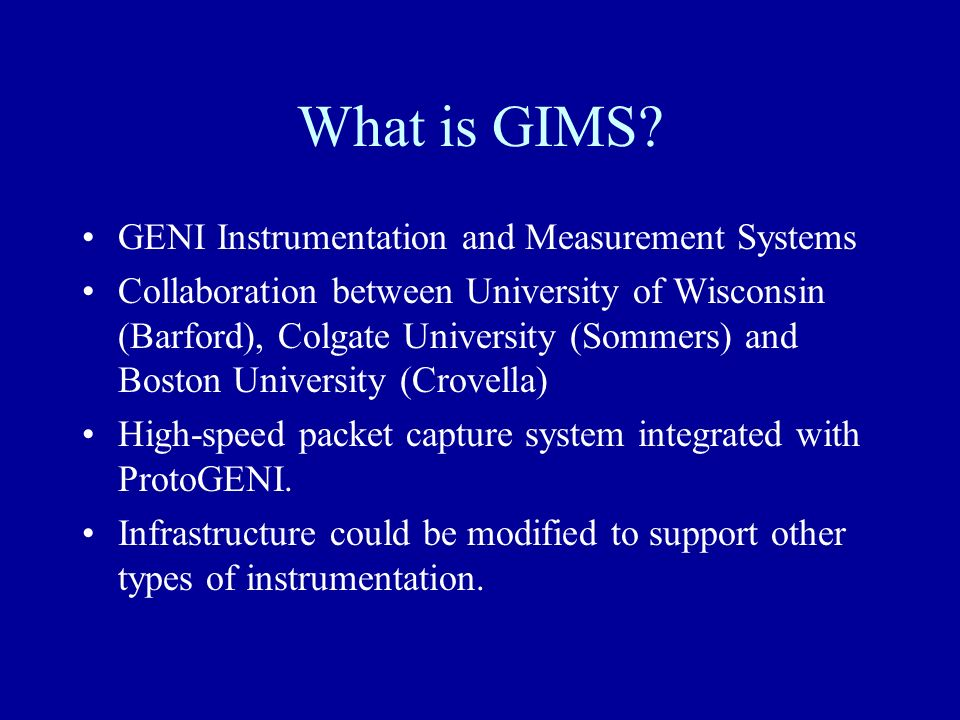 What is GIMS? GENI Instrumentation and Measurement Systems Collaboration between University of Wisconsin (Barford), Colgate University (Sommers) and B