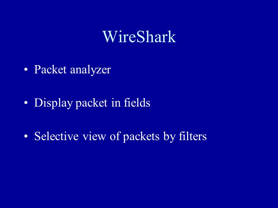 Packet analyzer Display packet in fields Selective view of packets by filters WireShark