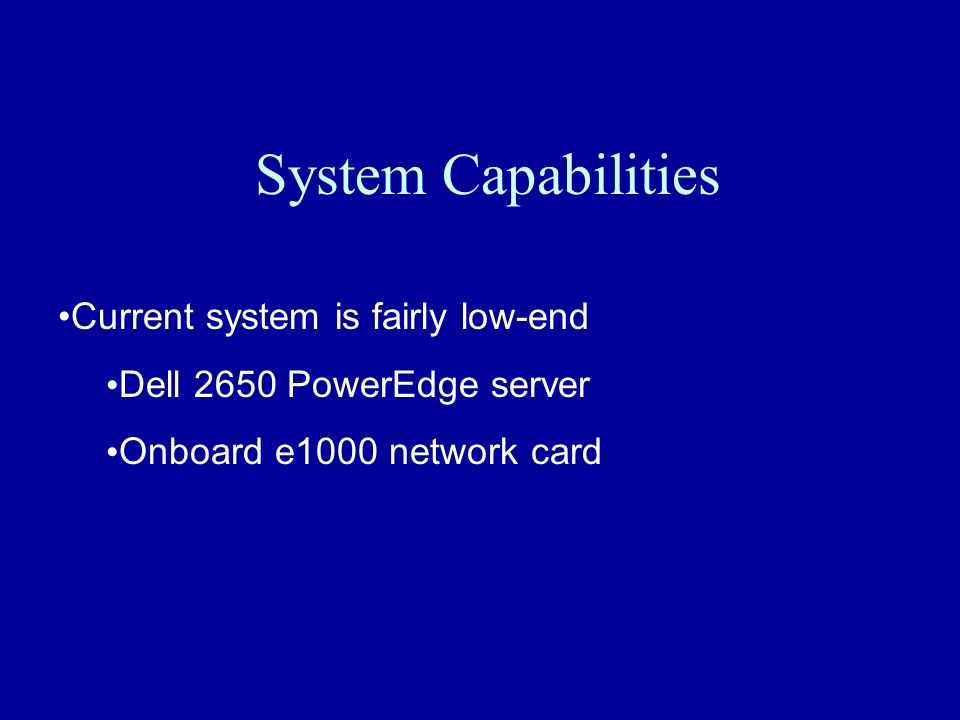 System Capabilities Current system is fairly low-end Dell 2650 PowerEdge server Onboard e1000 network card