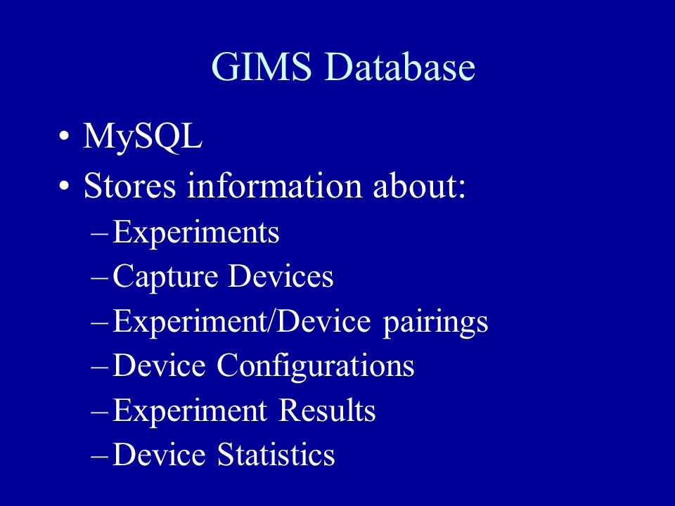 GIMS Database MySQL Stores information about: –Experiments –Capture Devices –Experiment/Device pairings –Device Configurations –Experiment Results –De