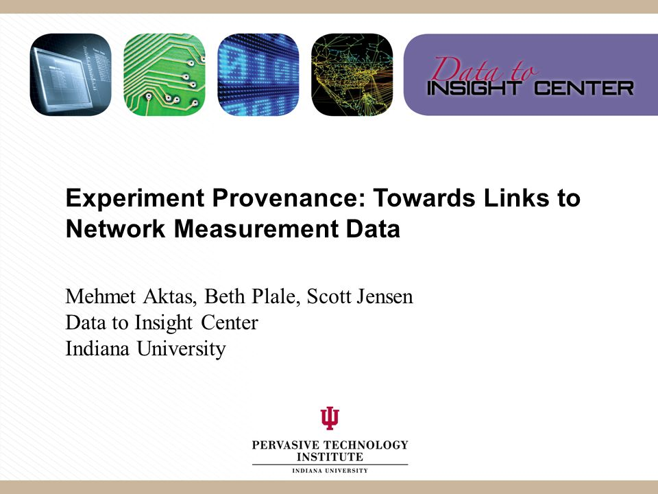 Experiment Provenance: Towards Links to Network Measurement Data Mehmet Aktas, Beth Plale, Scott Jensen Data to Insight Center Indiana University