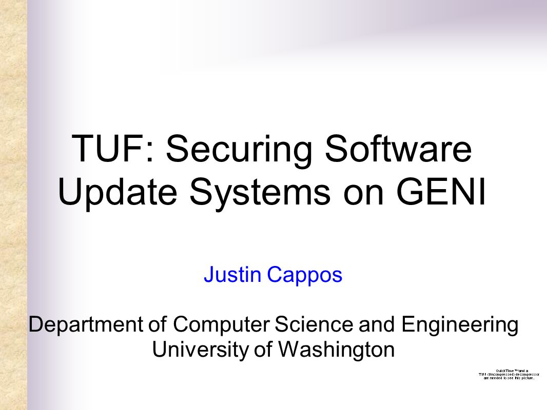 TUF: Securing Software Update Systems on GENI Justin Cappos Department of Computer Science and Engineering University of Washington