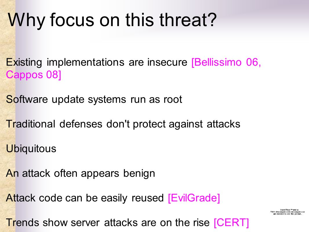 Why focus on this threat? Existing implementations are insecure [Bellissimo 06, Cappos 08] Software update systems run as root Traditional defenses do