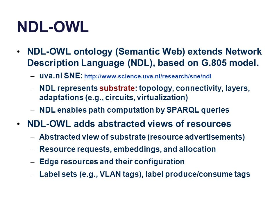 NDL-OWL NDL-OWL ontology (Semantic Web) extends Network Description Language (NDL), based on G.805 model. – uva.nl SNE: http://www.science.uva.nl/rese