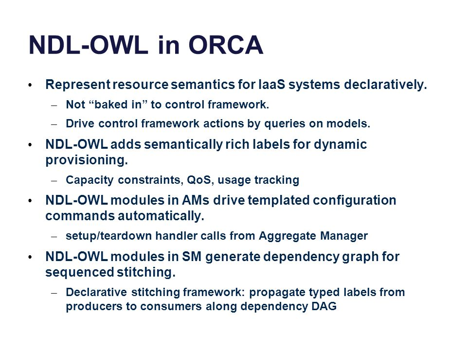 NDL-OWL in ORCA Represent resource semantics for IaaS systems declaratively. – Not baked in to control framework. – Drive control framework actions by