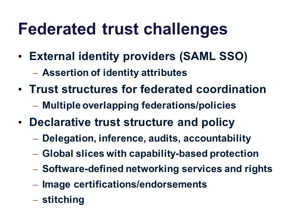 Federated trust challenges External identity providers (SAML SSO) – Assertion of identity attributes Trust structures for federated coordination – Mul