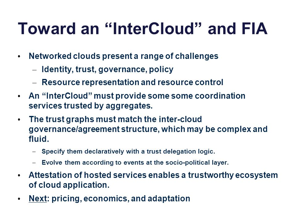 Toward an InterCloud and FIA Networked clouds present a range of challenges – Identity, trust, governance, policy – Resource representation and resour