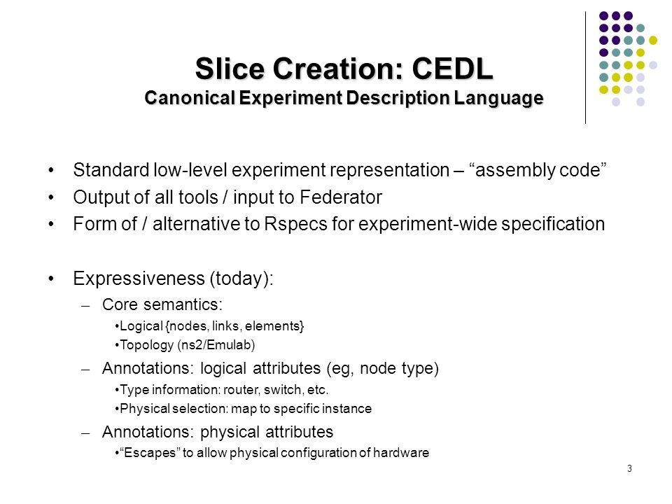 3 Slice Creation: CEDL Canonical Experiment Description Language Standard low-level experiment representation – assembly code Output of all tools / input to Federator Form of / alternative to Rspecs for experiment-wide specification Expressiveness (today): – Core semantics: Logical {nodes, links, elements} Topology (ns2/Emulab) – Annotations: logical attributes (eg, node type) Type information: router, switch, etc.