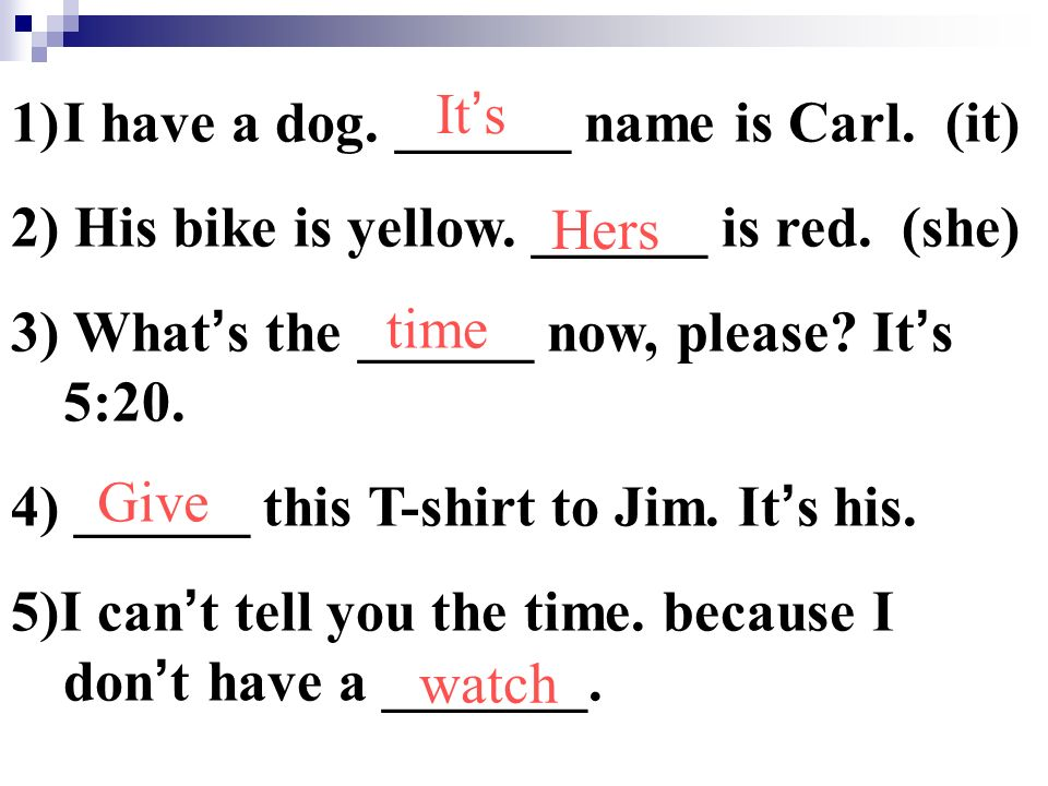 1)I have a dog. ______ name is Carl. (it) 2) His bike is yellow.
