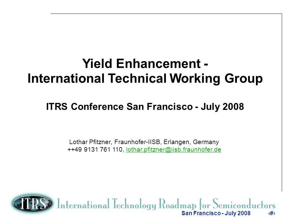 1 San Francisco - July 20081 Yield Enhancement - International Technical Working Group ITRS Conference San Francisco - July 2008 Lothar Pfitzner, Fraunhofer-IISB, Erlangen, Germany ++49 9131 761 110, lothar.pfitzner@iisb.fraunhofer.delothar.pfitzner@iisb.fraunhofer.de