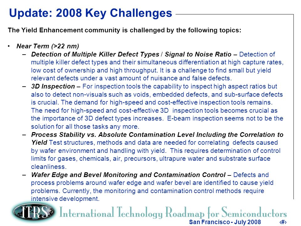 3 San Francisco - July 20083 Update: 2008 Key Challenges The Yield Enhancement community is challenged by the following topics: Near Term (>22 nm) –Detection of Multiple Killer Defect Types / Signal to Noise Ratio – Detection of multiple killer defect types and their simultaneous differentiation at high capture rates, low cost of ownership and high throughput.
