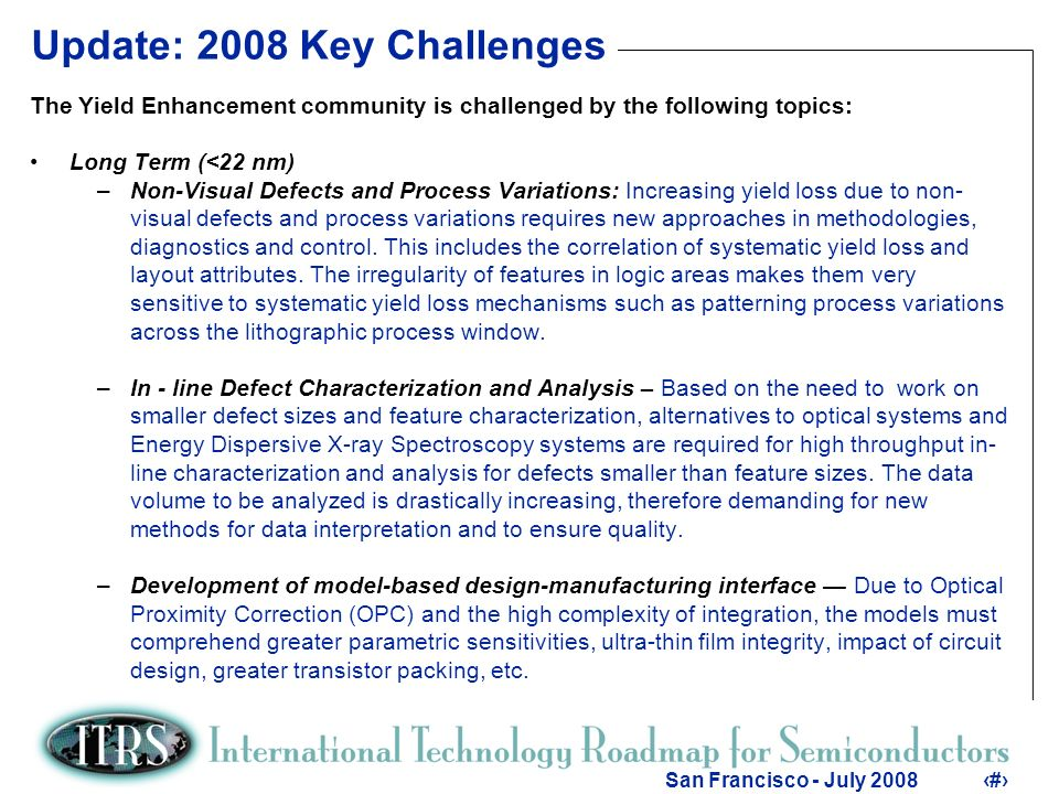 4 San Francisco - July Update: 2008 Key Challenges The Yield Enhancement community is challenged by the following topics: Long Term (<22 nm) –Non-Visual Defects and Process Variations: Increasing yield loss due to non- visual defects and process variations requires new approaches in methodologies, diagnostics and control.