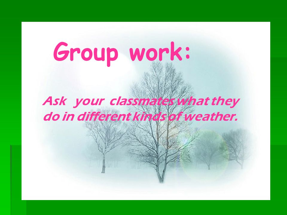 Group work: Ask your classmates what they do in different kinds of weather.