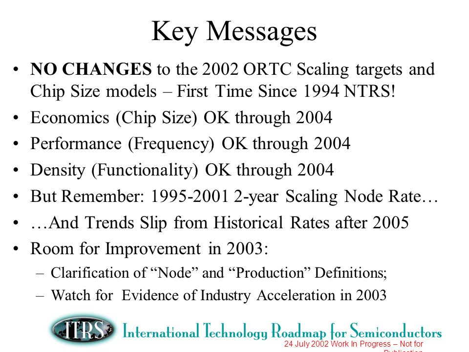 24 July 2002 Work In Progress – Not for Publication Key Messages NO CHANGES to the 2002 ORTC Scaling targets and Chip Size models – First Time Since 1