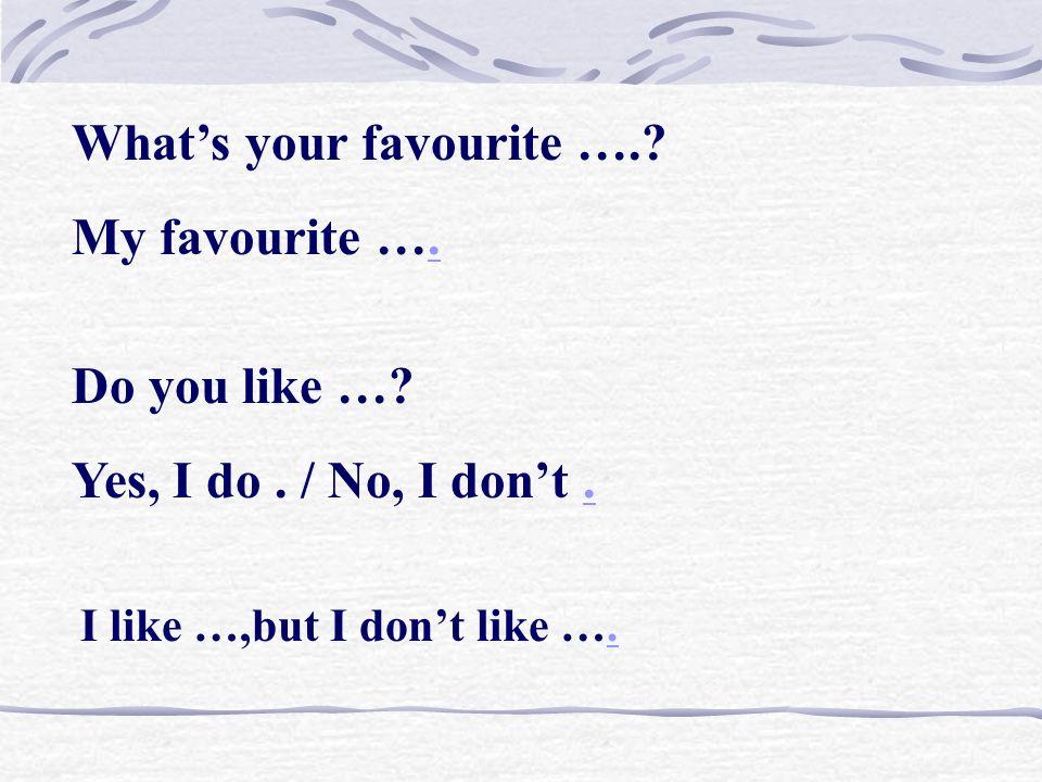Whats your favourite ….? My favourite ….. Do you like …? Yes, I do. / No, I dont.. I like …,but I dont like …..