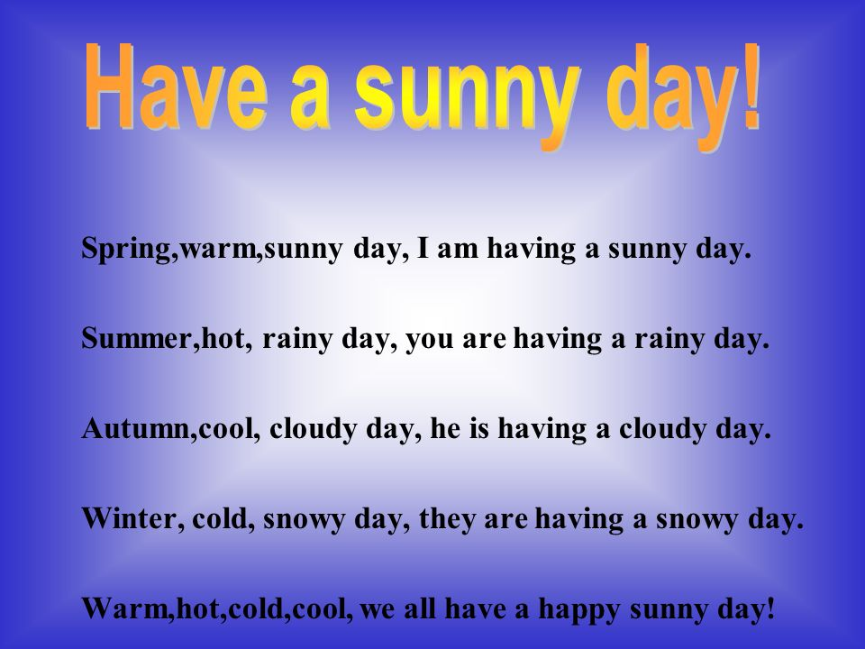 Spring,warm,sunny day, I am having a sunny day. Summer,hot, rainy day, you are having a rainy day.