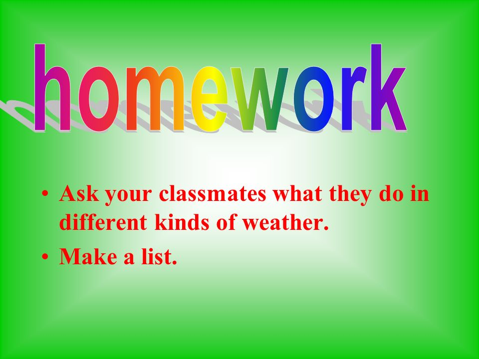 Ask your classmates what they do in different kinds of weather. Make a list.