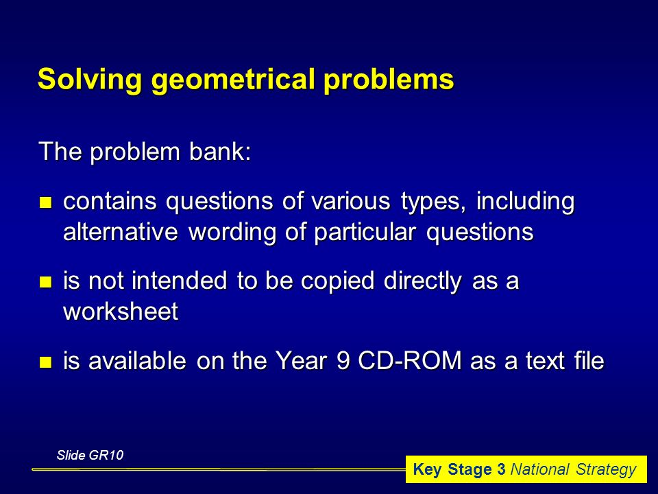 Key Stage 3 National Strategy Solving geometrical problems The problem bank: contains questions of various types, including alternative wording of particular questions contains questions of various types, including alternative wording of particular questions is not intended to be copied directly as a worksheet is not intended to be copied directly as a worksheet is available on the Year 9 CD-ROM as a text file is available on the Year 9 CD-ROM as a text file Slide GR10